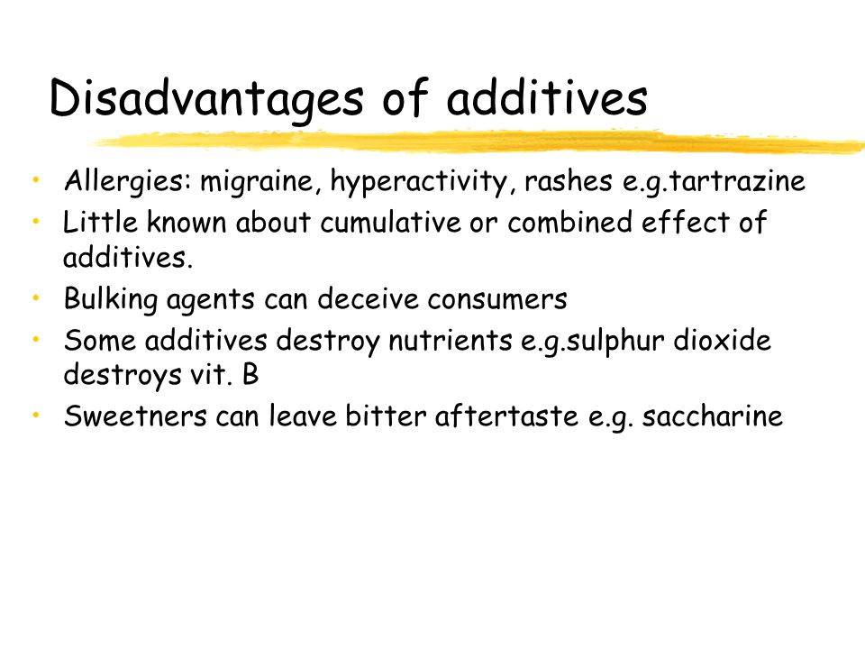 Disadvantages of additives Allergies: migraine, hyperactivity, rashes e.g.tartrazine Little known about cumulative or combined effect of additives.