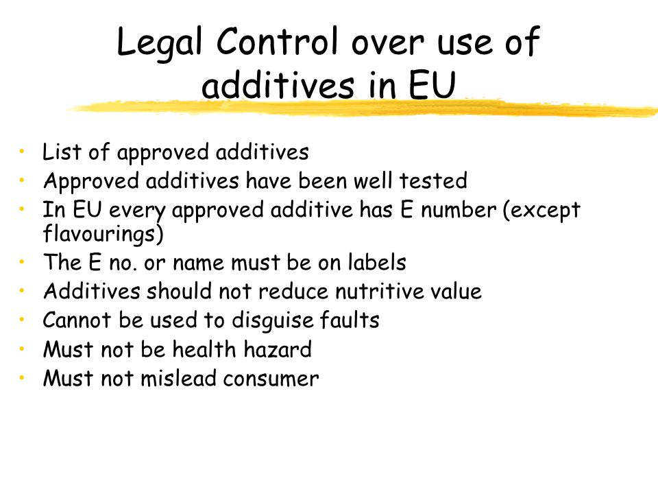 Legal Control over use of additives in EU List of approved additives Approved additives have been well tested In EU every approved additive has E numb
