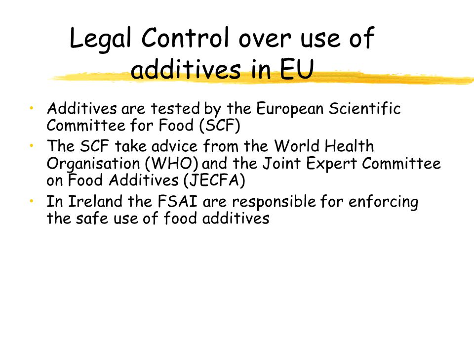Legal Control over use of additives in EU Additives are tested by the European Scientific Committee for Food (SCF) The SCF take advice from the World Health Organisation (WHO) and the Joint Expert Committee on Food Additives (JECFA) In Ireland the FSAI are responsible for enforcing the safe use of food additives