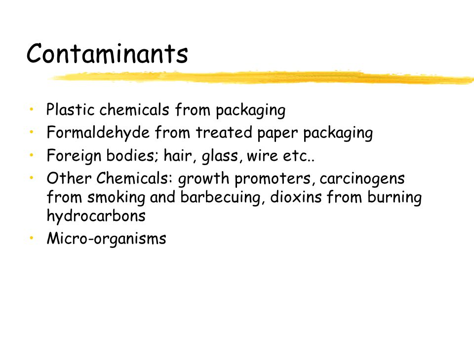 Contaminants Plastic chemicals from packaging Formaldehyde from treated paper packaging Foreign bodies; hair, glass, wire etc.. Other Chemicals: growt