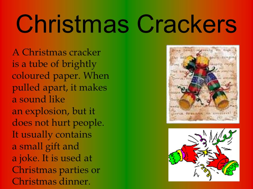Christmas Crackers A Christmas cracker is a tube of brightly coloured paper. When pulled apart, it makes a sound like an explosion, but it does not hu