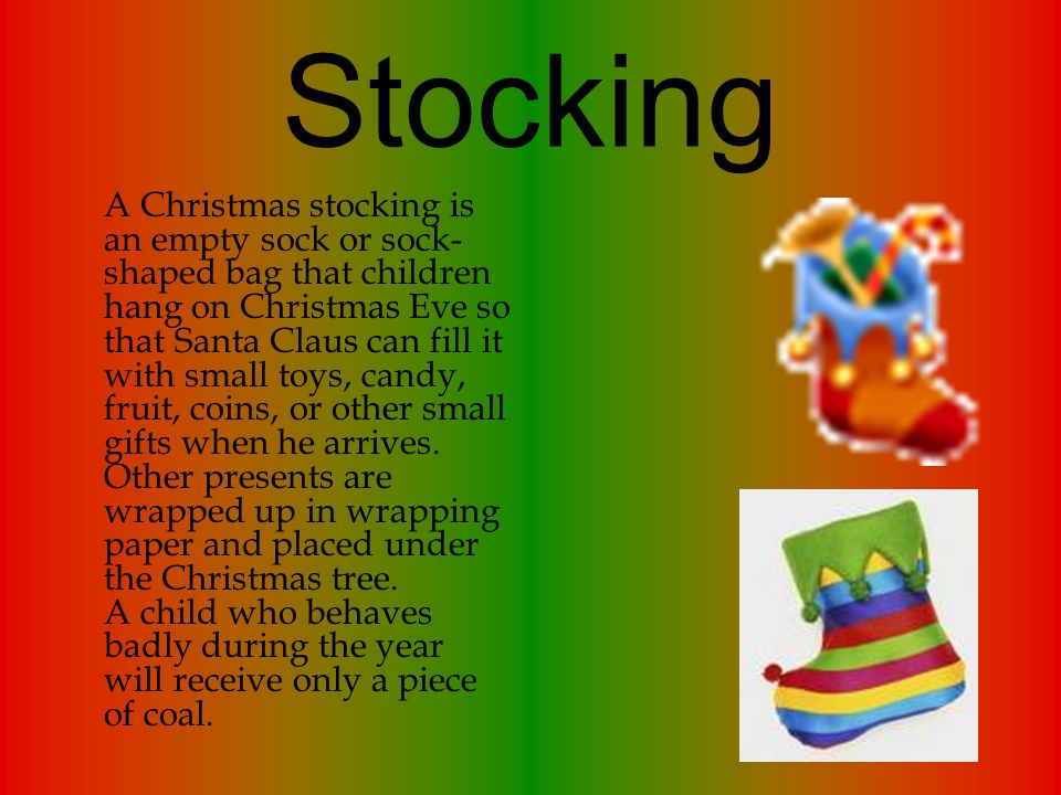 Stocking A Christmas stocking is an empty sock or sock- shaped bag that children hang on Christmas Eve so that Santa Claus can fill it with small toys, candy, fruit, coins, or other small gifts when he arrives.