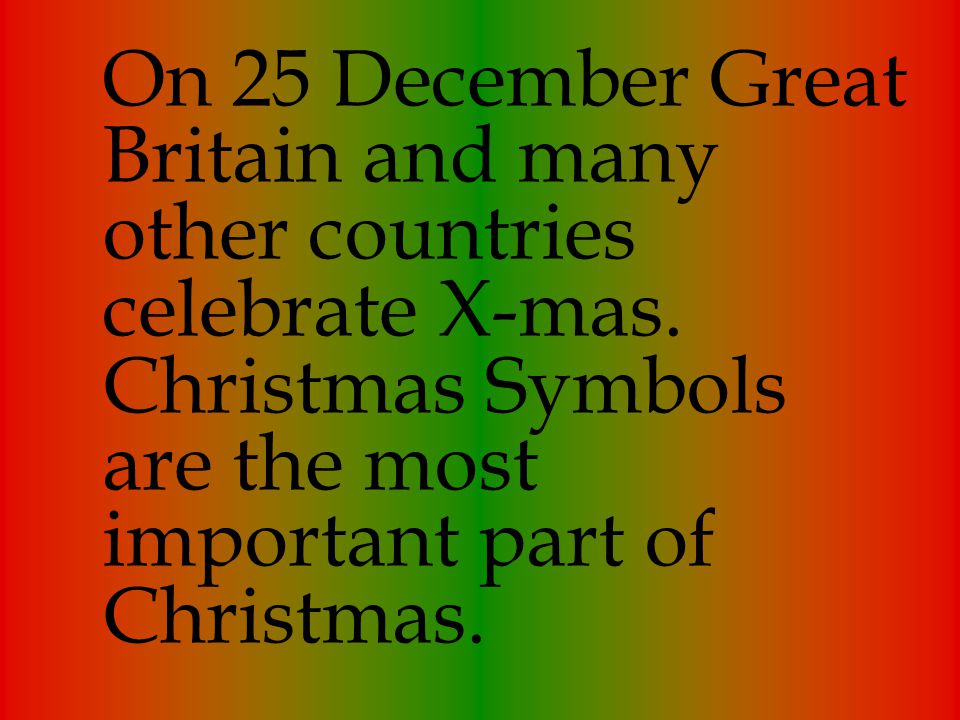 On 25 December Great Britain and many other countries celebrate X-mas. Christmas Symbols are the most important part of Christmas.
