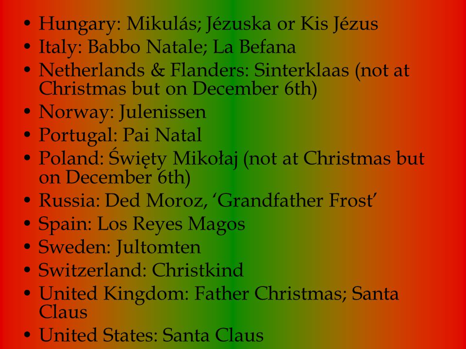 Hungary: Mikulás; Jézuska or Kis Jézus Italy: Babbo Natale; La Befana Netherlands & Flanders: Sinterklaas (not at Christmas but on December 6th) Norway: Julenissen Portugal: Pai Natal Poland: Święty Mikołaj (not at Christmas but on December 6th) Russia: Ded Moroz, 'Grandfather Frost' Spain: Los Reyes Magos Sweden: Jultomten Switzerland: Christkind United Kingdom: Father Christmas; Santa Claus United States: Santa Claus