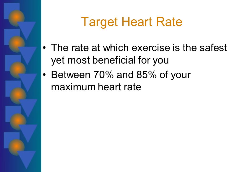 Target Heart Rate The rate at which exercise is the safest yet most beneficial for you Between 70% and 85% of your maximum heart rate