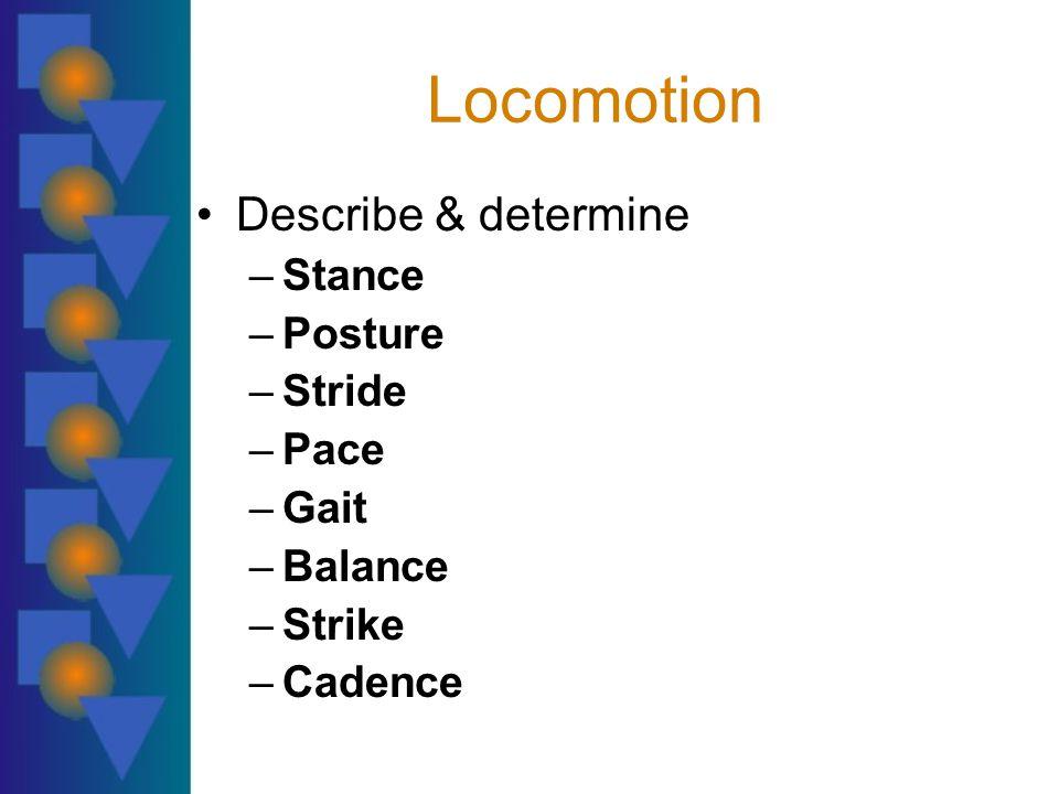 Locomotion Describe & determine –Stance –Posture –Stride –Pace –Gait –Balance –Strike –Cadence