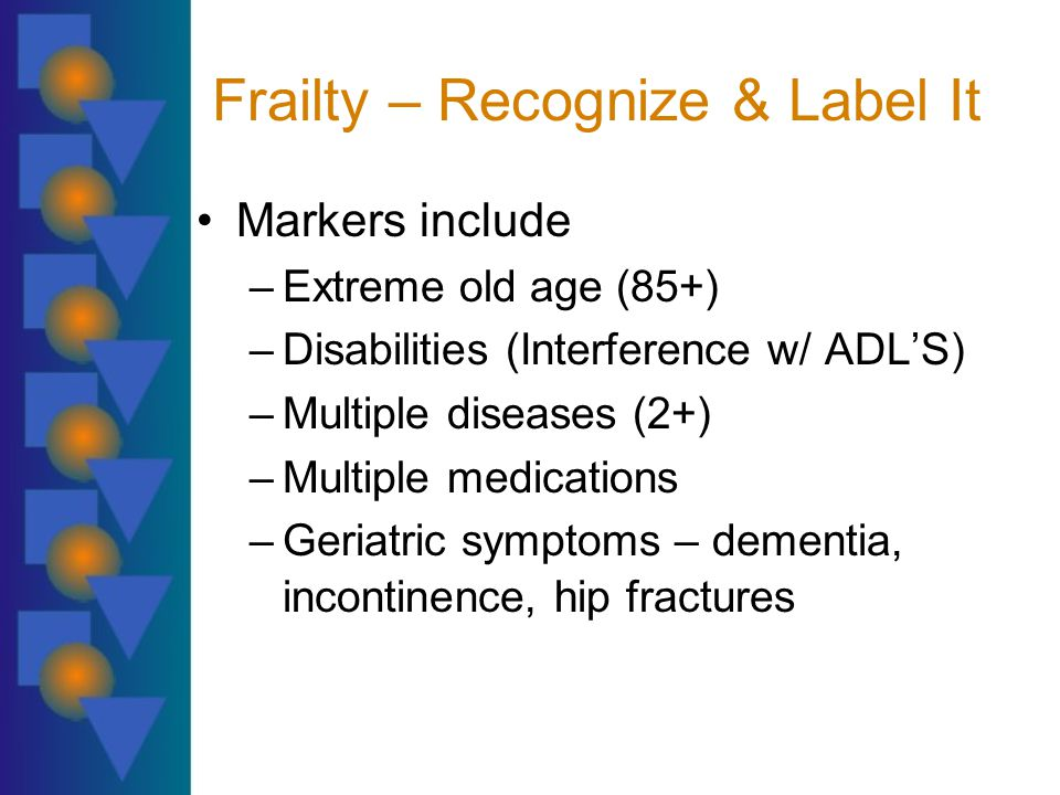 Frailty – Recognize & Label It Markers include –Extreme old age (85+) –Disabilities (Interference w/ ADL'S) –Multiple diseases (2+) –Multiple medications –Geriatric symptoms – dementia, incontinence, hip fractures