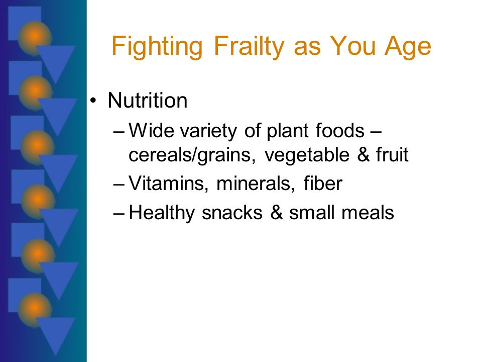 Fighting Frailty as You Age Nutrition –Wide variety of plant foods – cereals/grains, vegetable & fruit –Vitamins, minerals, fiber –Healthy snacks & small meals