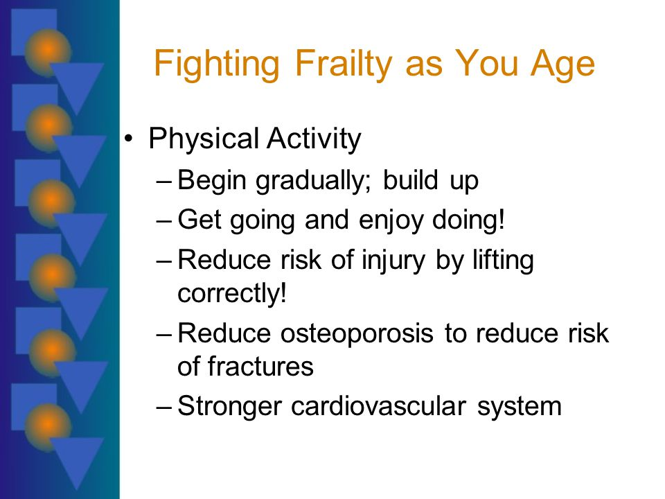 Fighting Frailty as You Age Physical Activity –Begin gradually; build up –Get going and enjoy doing.