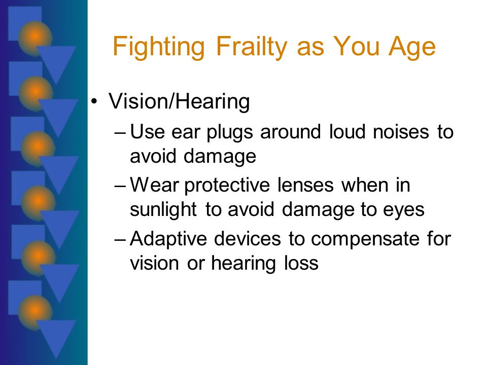 Fighting Frailty as You Age Vision/Hearing –Use ear plugs around loud noises to avoid damage –Wear protective lenses when in sunlight to avoid damage to eyes –Adaptive devices to compensate for vision or hearing loss