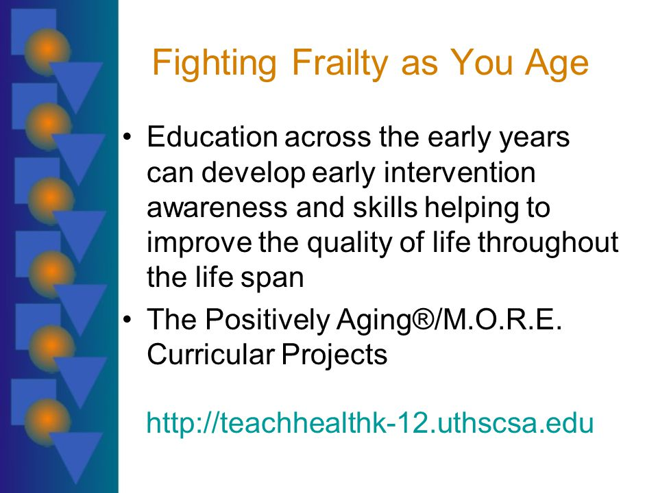 Fighting Frailty as You Age Education across the early years can develop early intervention awareness and skills helping to improve the quality of life throughout the life span The Positively Aging®/M.O.R.E.