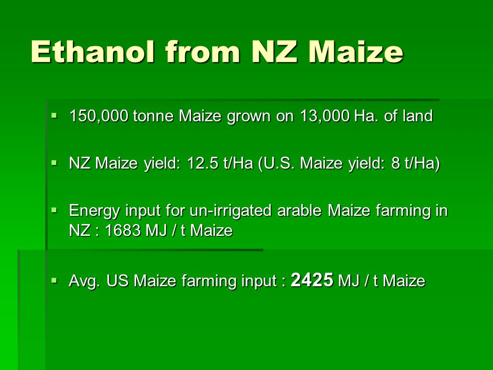 Ethanol from NZ Maize  150,000 tonne Maize grown on 13,000 Ha. of land  NZ Maize yield: 12.5 t/Ha (U.S. Maize yield: 8 t/Ha)  Energy input for un-i