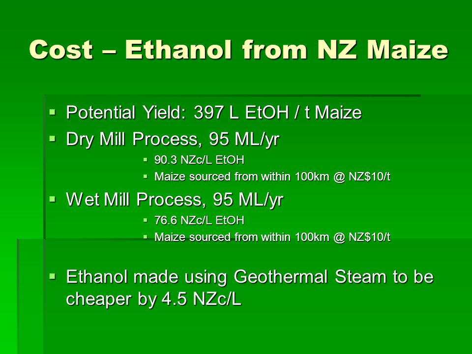 Cost – Ethanol from NZ Maize  Potential Yield: 397 L EtOH / t Maize  Dry Mill Process, 95 ML/yr  90.3 NZc/L EtOH  Maize sourced from within 100km @ NZ$10/t  Wet Mill Process, 95 ML/yr  76.6 NZc/L EtOH  Maize sourced from within 100km @ NZ$10/t  Ethanol made using Geothermal Steam to be cheaper by 4.5 NZc/L