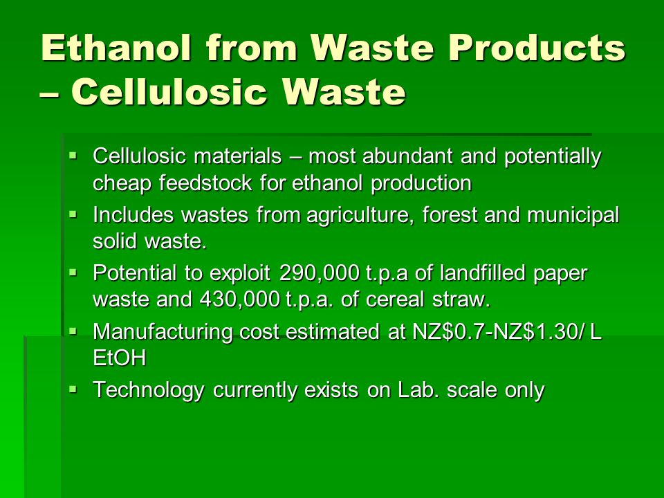 Ethanol from Waste Products – Cellulosic Waste  Cellulosic materials – most abundant and potentially cheap feedstock for ethanol production  Includes wastes from agriculture, forest and municipal solid waste.