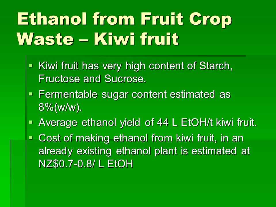 Ethanol from Fruit Crop Waste – Kiwi fruit  Kiwi fruit has very high content of Starch, Fructose and Sucrose.