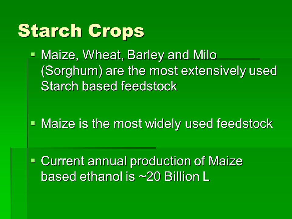 Starch Crops  Maize, Wheat, Barley and Milo (Sorghum) are the most extensively used Starch based feedstock  Maize is the most widely used feedstock  Current annual production of Maize based ethanol is ~20 Billion L