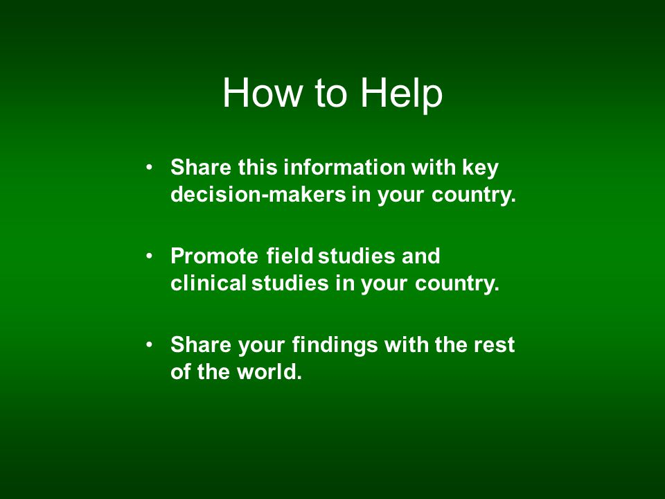 How to Help Share this information with key decision-makers in your country. Promote field studies and clinical studies in your country. Share your fi
