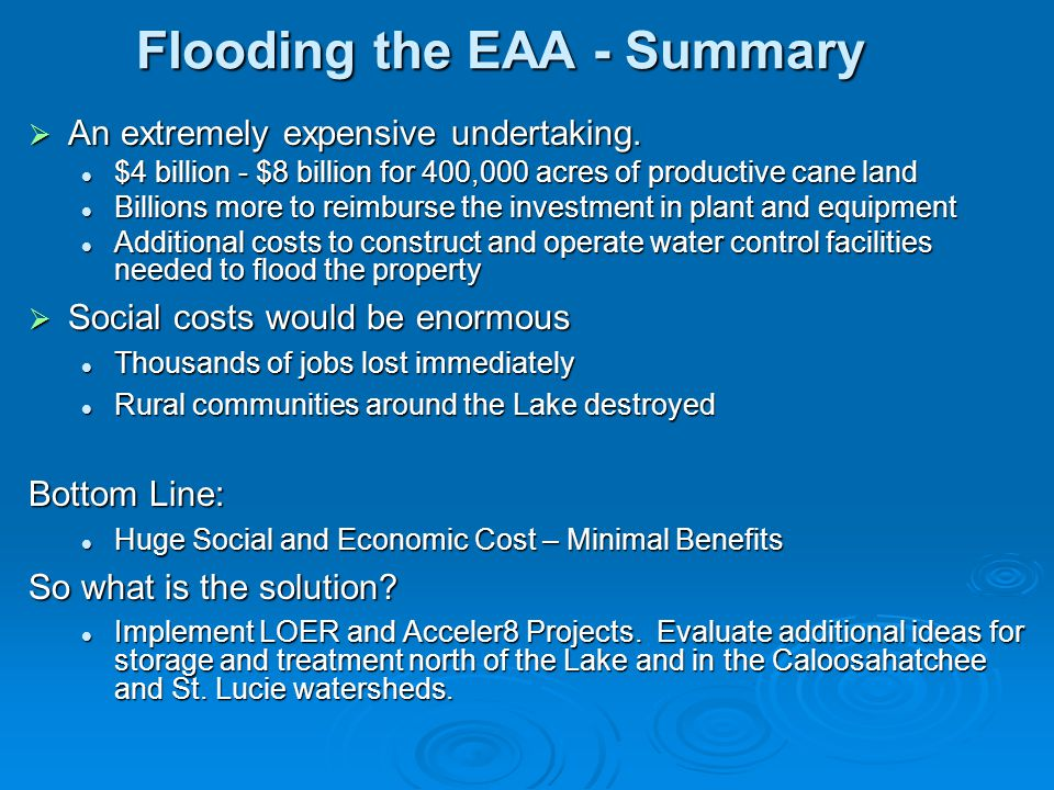 Flooding the EAA - Summary  An extremely expensive undertaking. $4 billion - $8 billion for 400,000 acres of productive cane land $4 billion - $8 bil
