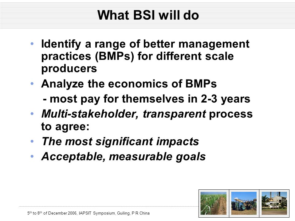 5 th to 8 th of December 2006, IAPSIT Symposium, Guiling, P R China What BSI will do Identify a range of better management practices (BMPs) for different scale producers Analyze the economics of BMPs - most pay for themselves in 2-3 years Multi-stakeholder, transparent process to agree: The most significant impacts Acceptable, measurable goals