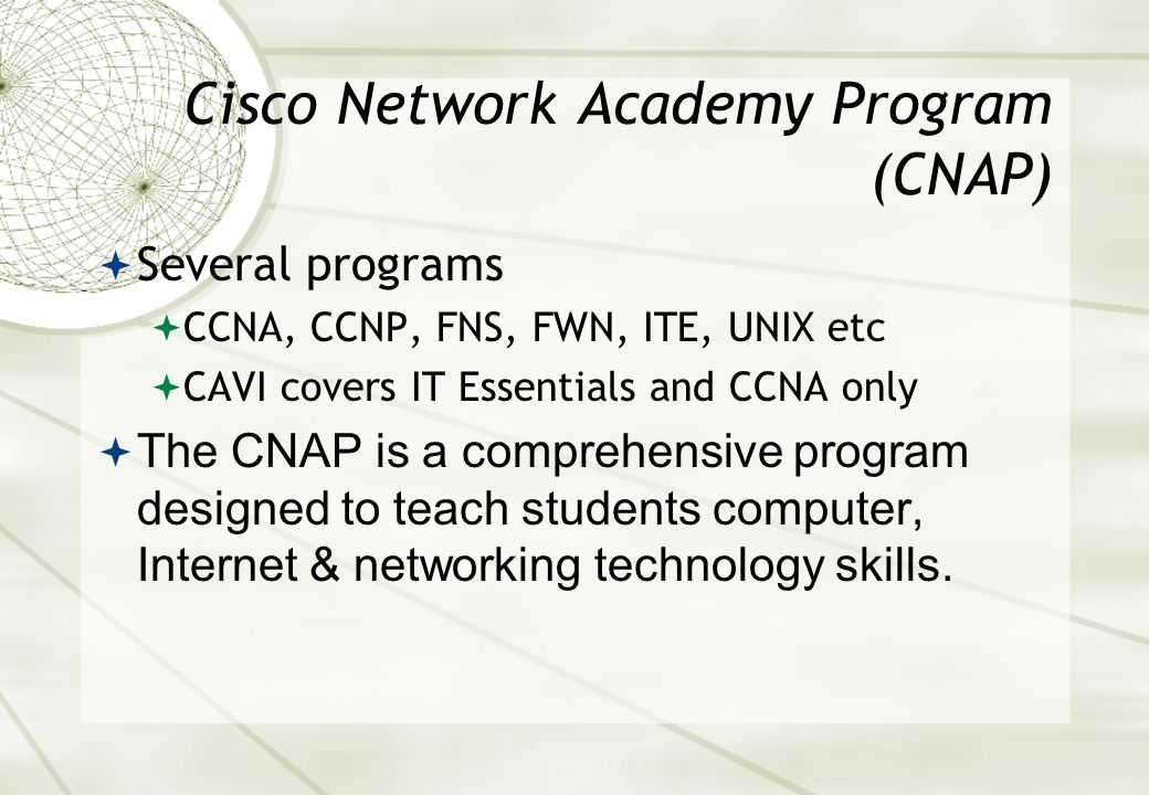 Cisco Network Academy Program (CNAP)  10,312 Academies  162 Countries  494,063 Students  278,005 Graduates  14 vision impaired students  All in