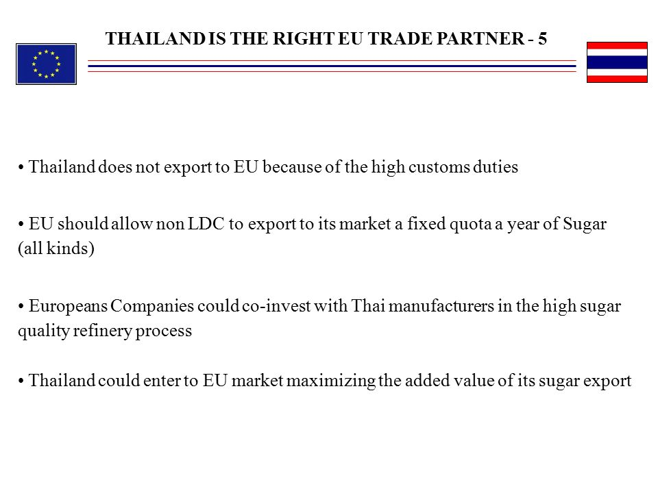 EU should allow non LDC to export to its market a fixed quota a year of Sugar (all kinds) Europeans Companies could co-invest with Thai manufacturers