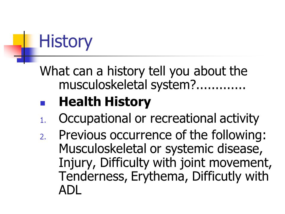 History What can a history tell you about the musculoskeletal system?............. Health History 1. Occupational or recreational activity 2. Previous