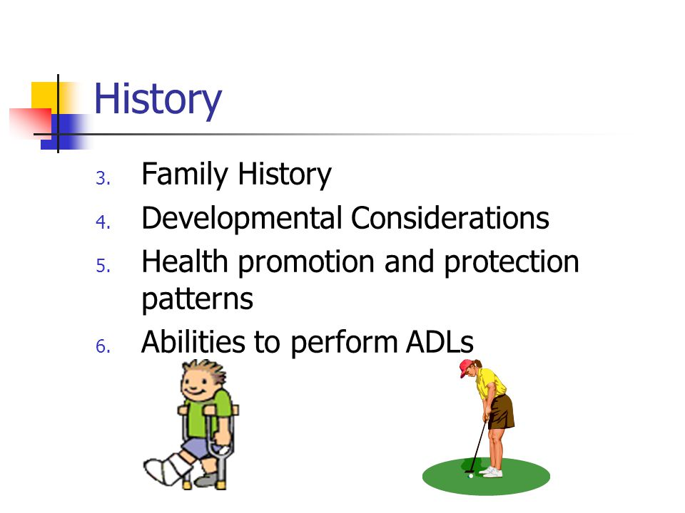 History 3. Family History 4. Developmental Considerations 5. Health promotion and protection patterns 6. Abilities to perform ADLs
