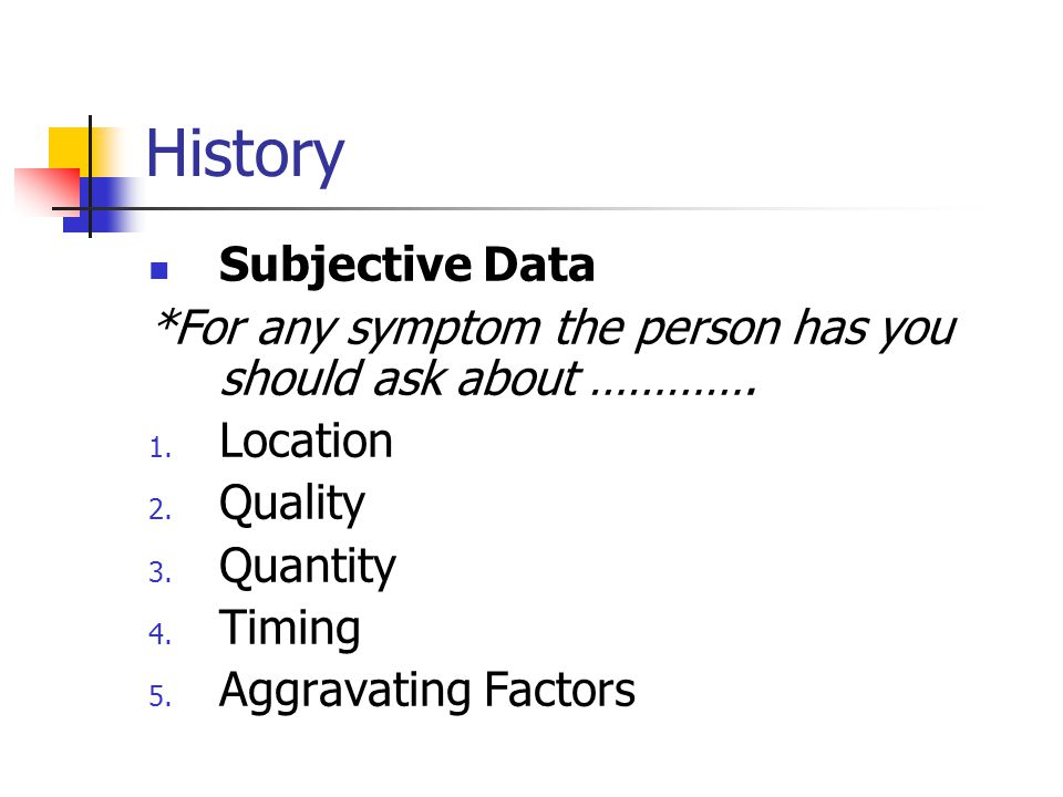 History Subjective Data *For any symptom the person has you should ask about …………. 1. Location 2. Quality 3. Quantity 4. Timing 5. Aggravating Factors