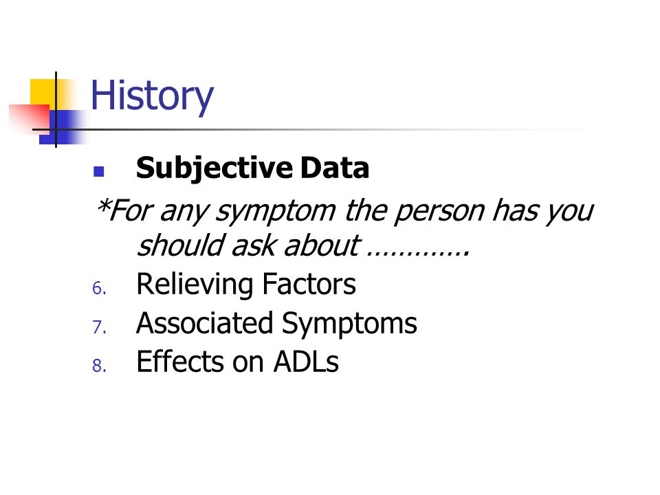 History Subjective Data *For any symptom the person has you should ask about …………. 6. Relieving Factors 7. Associated Symptoms 8. Effects on ADLs