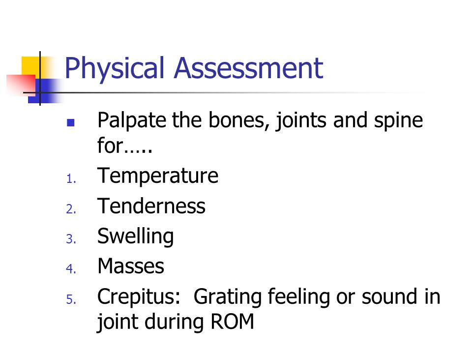 Physical Assessment Palpate the bones, joints and spine for….. 1. Temperature 2. Tenderness 3. Swelling 4. Masses 5. Crepitus: Grating feeling or soun