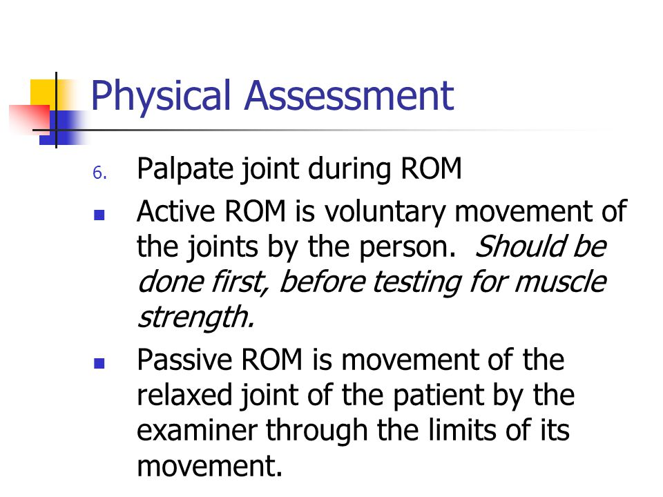 Physical Assessment 6. Palpate joint during ROM Active ROM is voluntary movement of the joints by the person. Should be done first, before testing for