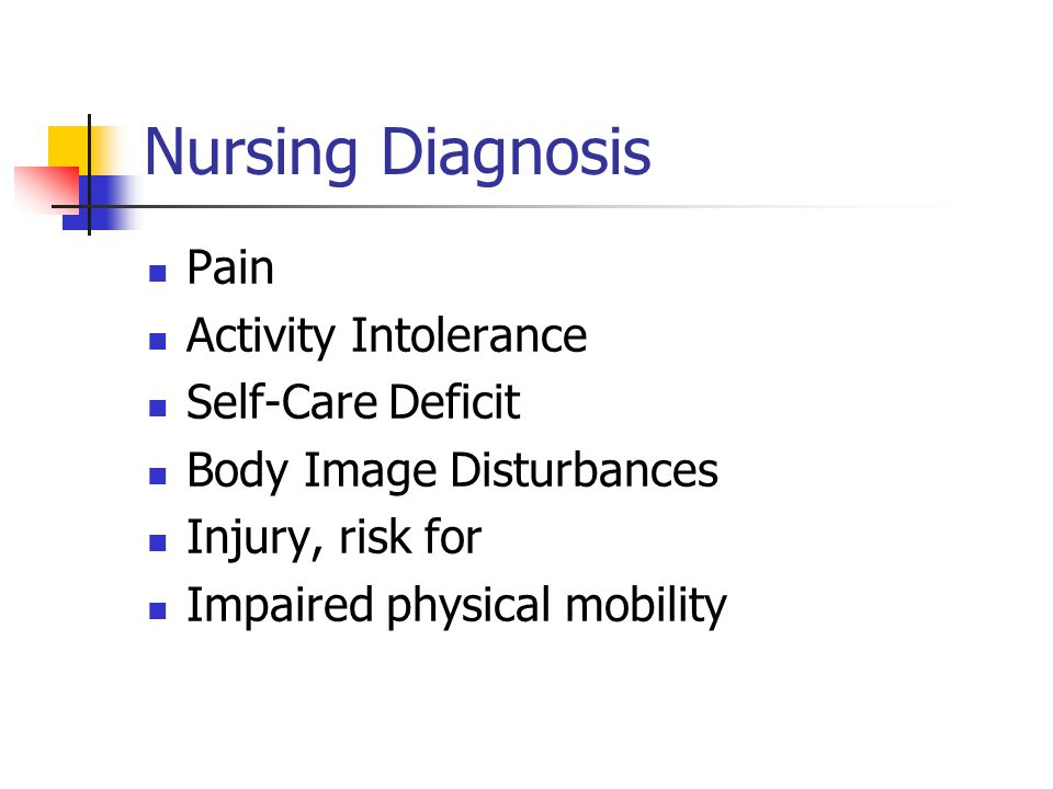 Nursing Diagnosis Pain Activity Intolerance Self-Care Deficit Body Image Disturbances Injury, risk for Impaired physical mobility
