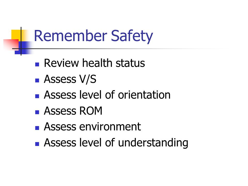 Remember Safety Review health status Assess V/S Assess level of orientation Assess ROM Assess environment Assess level of understanding
