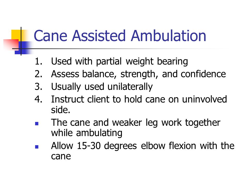 Cane Assisted Ambulation 1. Used with partial weight bearing 2. Assess balance, strength, and confidence 3. Usually used unilaterally 4.Instruct clien