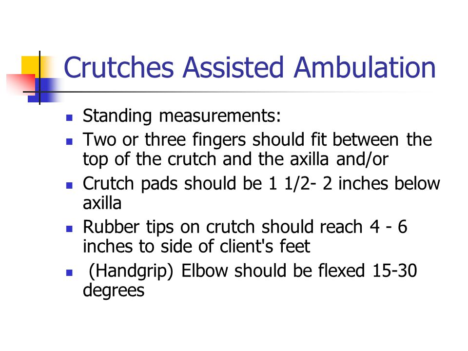 Crutches Assisted Ambulation Standing measurements: Two or three fingers should fit between the top of the crutch and the axilla and/or Crutch pads s