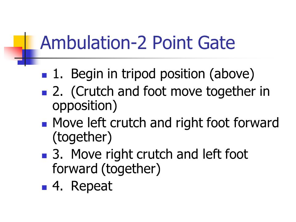 Ambulation-2 Point Gate 1.Begin in tripod position (above) 2.