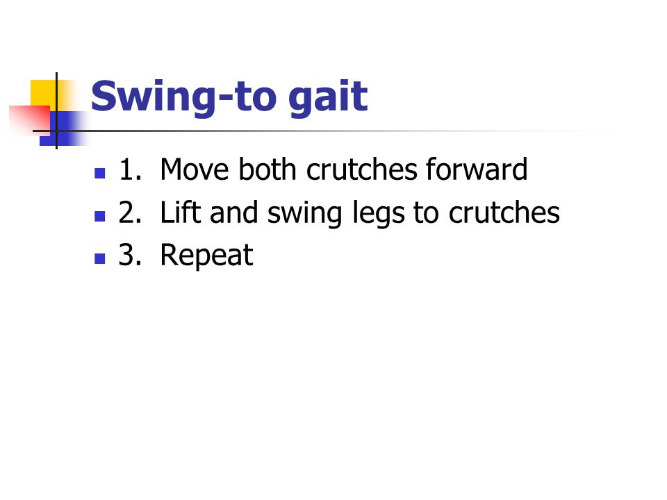 Swing ‑ to gait 1. Move both crutches forward 2. Lift and swing legs to crutches 3. Repeat