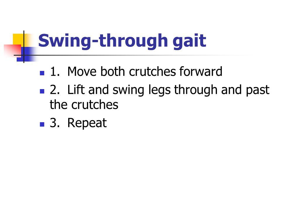 Swing ‑ through gait 1. Move both crutches forward 2. Lift and swing legs through and past the crutches 3.Repeat
