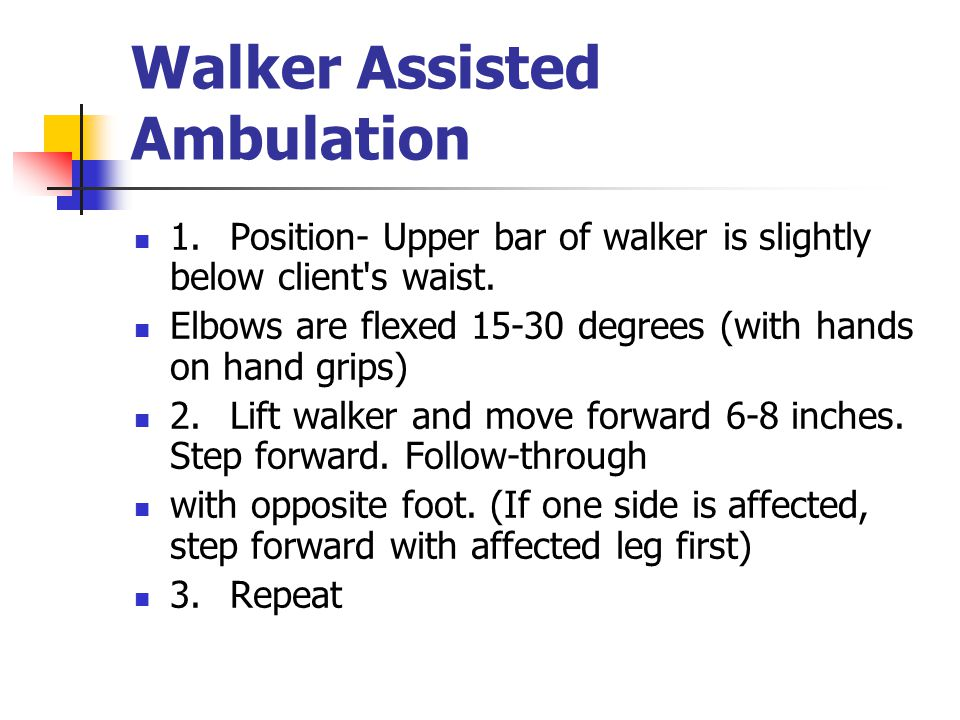 Walker Assisted Ambulation 1. Position ‑ Upper bar of walker is slightly below client's waist. Elbows are flexed 15 ‑ 30 degrees (with hands on hand g