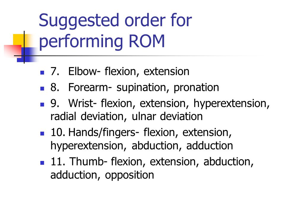 Suggested order for performing ROM 7.Elbow ‑ flexion, extension 8.Forearm ‑ supination, pronation 9.Wrist ‑ flexion, extension, hyperextension, radial