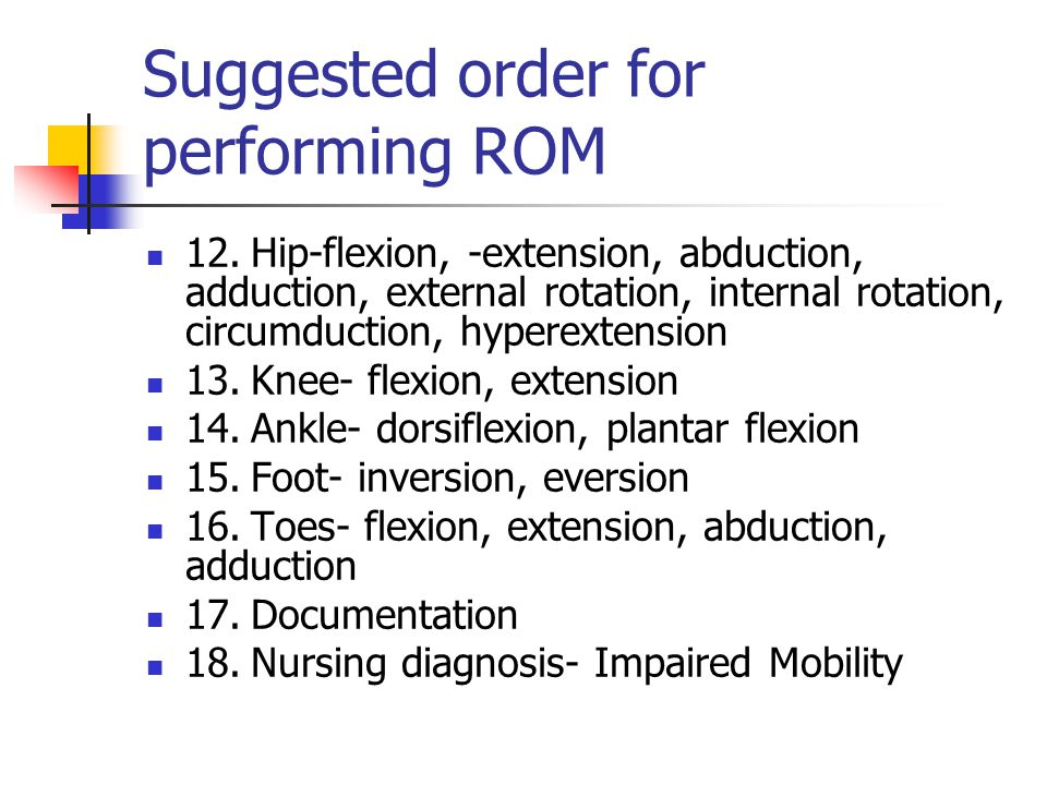 Suggested order for performing ROM 12.Hip ‑ flexion, -extension, abduction, adduction, external rotation, internal rotation, circumduction, hyperextension 13.Knee ‑ flexion, extension 14.Ankle ‑ dorsiflexion, plantar flexion 15.Foot ‑ inversion, eversion 16.Toes ‑ flexion, extension, abduction, adduction 17.Documentation 18.Nursing diagnosis ‑ Impaired Mobility