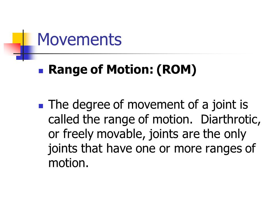 Movements Range of Motion: (ROM) The degree of movement of a joint is called the range of motion. Diarthrotic, or freely movable, joints are the only