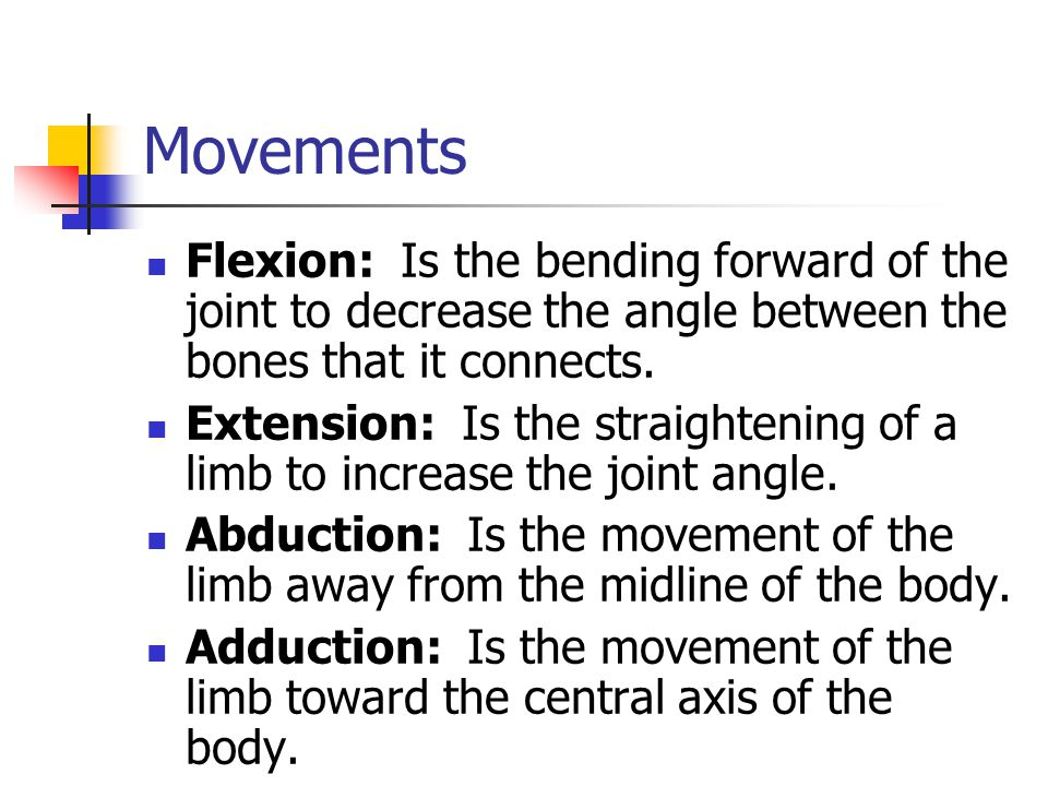 Movements Flexion: Is the bending forward of the joint to decrease the angle between the bones that it connects.