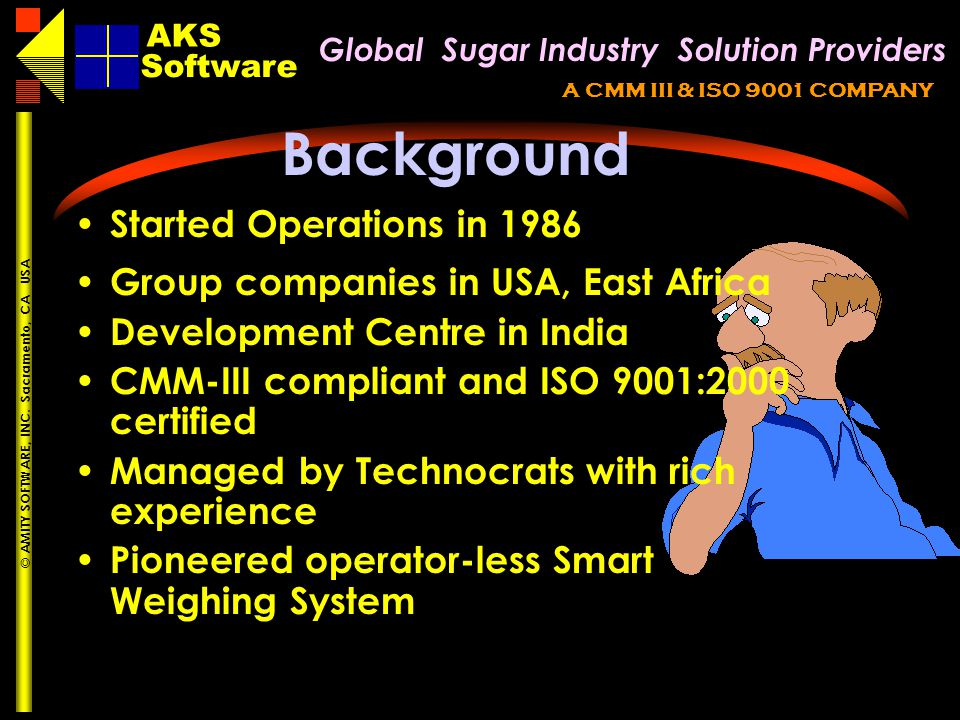 Global Sugar Industry Solution Providers AKS A CMM III & ISO 9001 COMPANY Software AKS © AMITY SOFTWARE, INC. Sacramento, CA USA Background Started Op