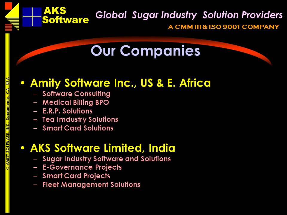 Global Sugar Industry Solution Providers AKS A CMM III & ISO 9001 COMPANY Software AKS © AMITY SOFTWARE, INC. Sacramento, CA USA Our Companies Amity S