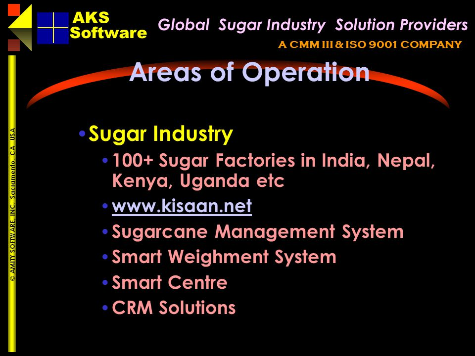 Global Sugar Industry Solution Providers AKS A CMM III & ISO 9001 COMPANY Software AKS © AMITY SOFTWARE, INC. Sacramento, CA USA Areas of Operation Su