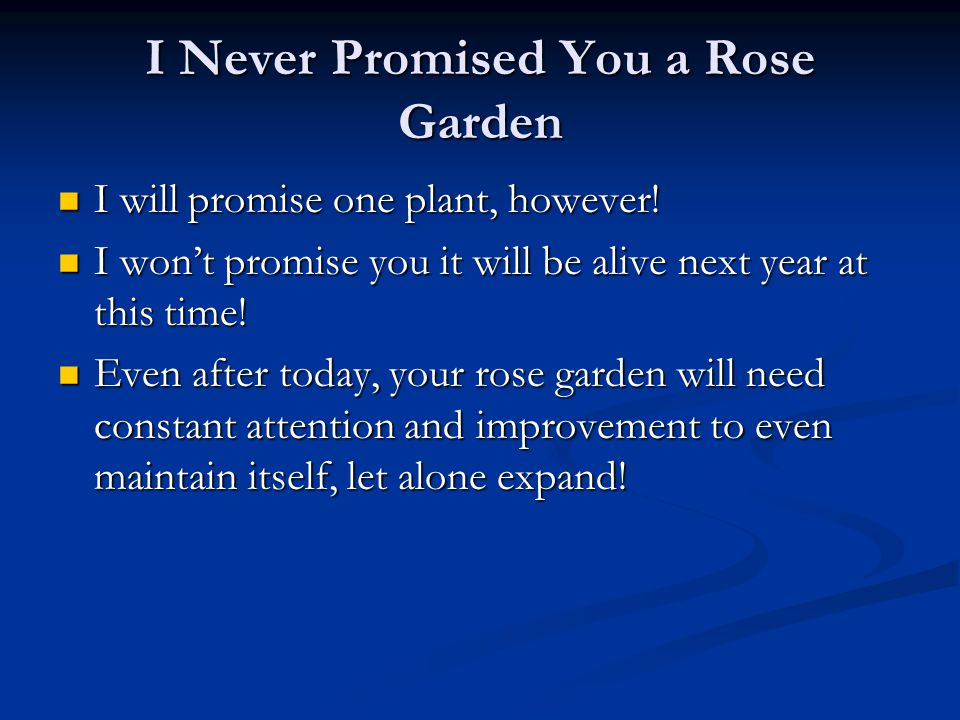 I Never Promised You a Rose Garden I will promise one plant, however! I will promise one plant, however! I won't promise you it will be alive next yea