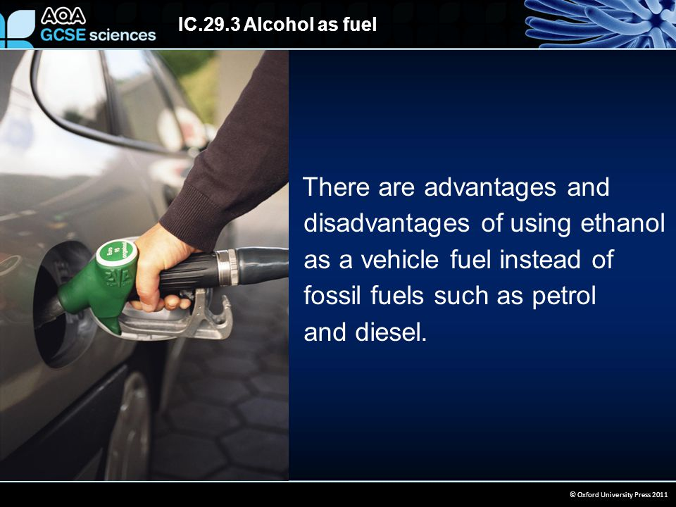 IC.29.3 Alcohol as fuel © Oxford University Press 2011 There are advantages and disadvantages of using ethanol as a vehicle fuel instead of fossil fuels such as petrol and diesel.