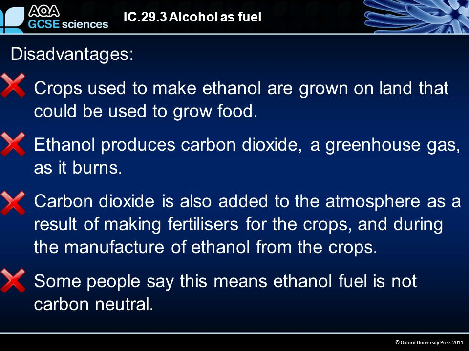 IC.29.3 Alcohol as fuel © Oxford University Press 2011 Disadvantages: Crops used to make ethanol are grown on land that could be used to grow food.