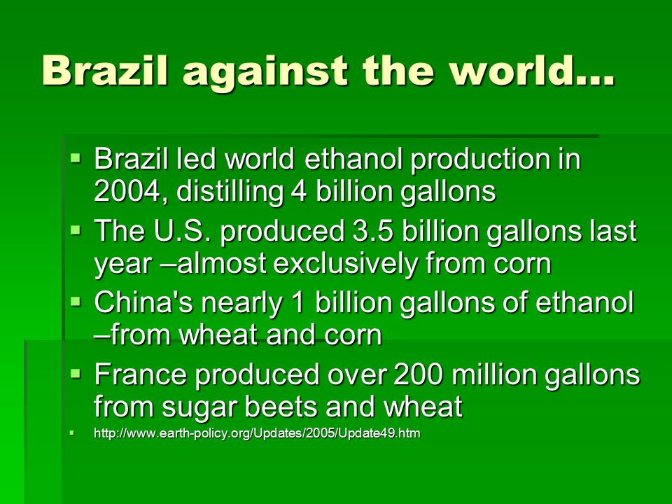 Brazil against the world…  Brazil led world ethanol production in 2004, distilling 4 billion gallons  The U.S. produced 3.5 billion gallons last yea